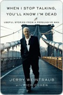 When I Stop Talking, You'll Know I'm Dead: Useful Stories from a Persuasive Man - Jerry Weintraub