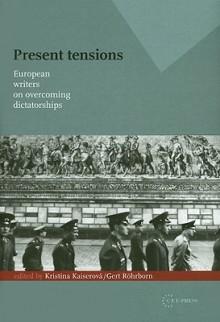 Present Tensions: European Writers on Overcoming Dictatorships - Kristina Kaiserov, Gert R, Kristina Kaiserova