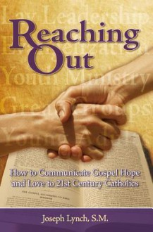 Reaching Out: How to Communicate Gospel Hope and Love to 21st Century Catholics - Joseph Lynch