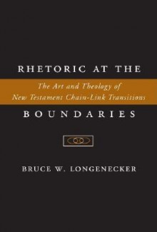 Rhetoric at the Boundaries: The Art and Theology of New Testament Chain-Link Transitions - Bruce W. Longenecker