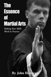 The Essence of Martial Arts: Making Your Skills Work in Practice - John Hennessy