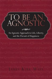 To Be an Agnostic - James Kirk Wall
