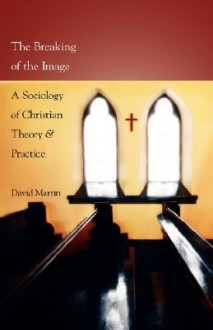The Breaking of the Image: A Sociology of Christian Theory and Practice - David Martin