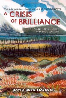 A Crisis of Brilliance: Five Young British Artists and the Great War - David Haycock