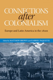 Connections after Colonialism: Europe and Latin America in the 1820s - Gabriel Paquette, Matthew Brown, Brian Roger Hamnett, Will Fowler, Josep M. Fradera, Maurizio Isabella, Jay Sexton, Scarlett O'Phelan Godoy, Iona Macintyre, Reuben Zahler, David Rock, Carrie Gibson, Christopher Schmidt-Nowara
