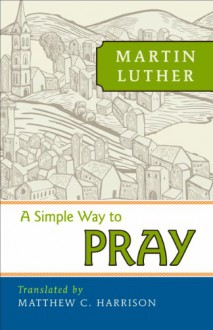 A Simple Way to Pray - Martin Luther, Rev. Matthew Harrison