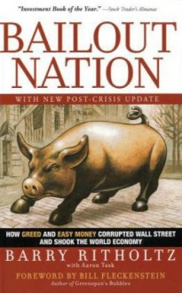 Bailout Nation, with New Post-Crisis Update: How Greed and Easy Money Corrupted Wall Street and Shook the World Economy - Barry Ritholtz