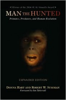 Man the Hunted: Primates, Predators, and Human Evolution, Expanded Edition - Robert W. Sussman, Donna Hart, Ian Tattersall