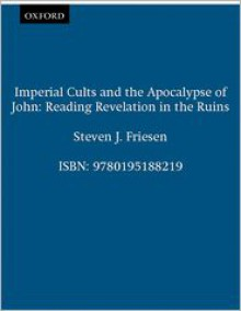 Imperial Cults and the Apocalypse of John: Reading Revelation in the Ruins - Steven J. Friesen