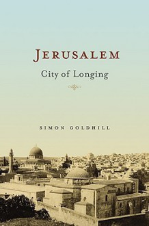 Jerusalem: City of Longing - Simon Goldhill