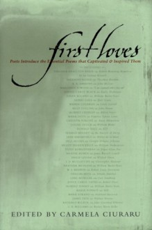 First Loves: Poets Introduce the Essential Poems That Captivated and Inspired Them - Carmela Ciuraru