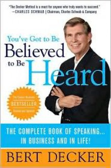 You've Got to Be Believed to Be Heard, Updated Edition: The Complete Book of Speaking . . . in Business and in Life! - Bert Decker