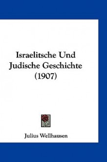 Israelitsche Und Judische Geschichte (1907) - Julius Wellhausen