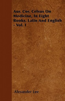 Aur. Cor. Celsus on Medicine, in Eight Books, Latin and English - Vol. I - Alexander Lee