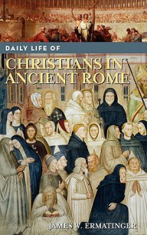 Daily Life of Christians in Ancient Rome (Greenwood Press Daily Life Through History Ser.) - James W. Ermatinger