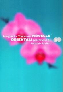 Novelle orientali - Marguerite Yourcenar, Antonia Arslan, Maria Luisa Spaziani