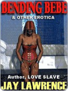 Bending Bebe & Other Tales of Domination and Sexuality - Jay Lawrence