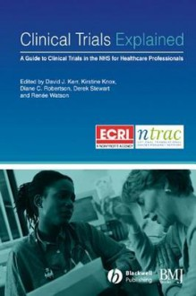Clinical Trials Explained: A Guide to Clinical Trials in the Nhs for Healthcare Professionals - David J Kerr, Kirstine Knox, Diane Robertson, Derek Stewart, Renée Watson