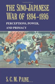 The Sino-Japanese War Of 1894-1895: Perceptions, Power, And Primacy - S.C.M. Paine