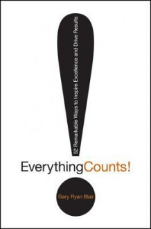 Everything Counts: 52 Remarkable Ways to Inspire Excellence and Drive Results - Gary Blair