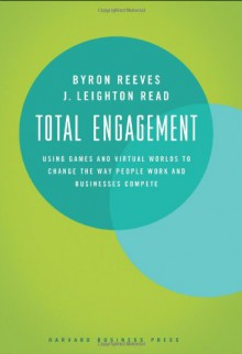 Total Engagement: Using Games and Virtual Worlds to Change the Way People Work and Businesses Compete - Byron Reeves;J. Leighton Read