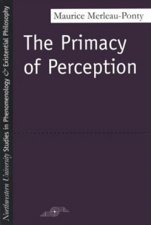 The Primacy of Perception: And Other Essays on Phenomenological Psychology, the Philosophy of Art, History and Politics - Maurice Merleau-Ponty, James M. Edie, William Cobb, Arleen B. Dallery, Nancy Metzel, John Flodstrom, John J. Wild