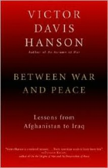 Between War and Peace: Lessons from Afghanistan to Iraq - Victor Davis Hanson