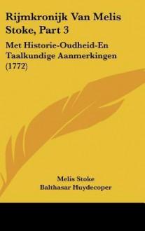 Rijmkronijk Van Melis Stoke, Part 3: Met Historie-Oudheid-En Taalkundige Aanmerkingen (1772) - Melis Stoke, Balthasar Huydecoper