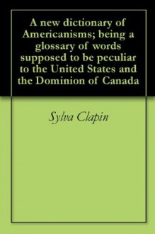 A new dictionary of Americanisms; being a glossary of words supposed to be peculiar to the United States and the Dominion of Canada - Sylva Clapin, William Hickman Smith Aubrey, Edward Burnett Tylor, Edward Eggleston, Brander Matthews