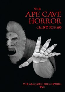 The Ape Cave Horror: The Sasquatch Encounters Two - Clint Romag