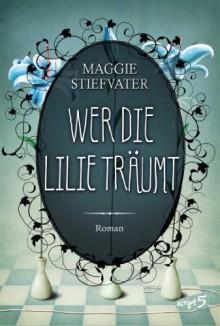 Wer die Lilie träumt (Raven Boys) - Maggie Stiefvater
