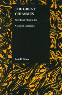 The Great Chiasmus: Word and Flesh in the Novels of Unamuno - Paul Olson