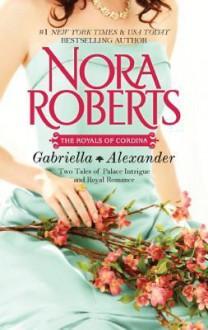 The Royals of Cordina: Gabriella & Alexander - Nora Roberts