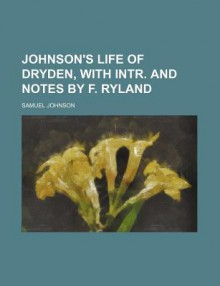Johnson's Life of Dryden, with Intr. and Notes by F. Ryland - Samuel Johnson