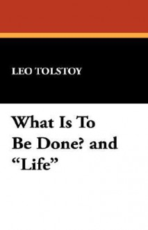 What Is to Be Done? and Life - Leo Tolstoy