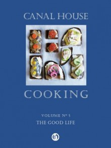Canal House Cooking Volume N° 5: The Good Life - Christopher Hirsheimer, Melissa Hamilton