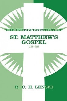 The Interpretation of St. Matthew's Gospel 15-28 - Richard C.H. Lenski