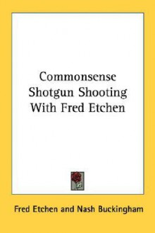 Commonsense Shotgun Shooting with Fred Etchen - Fred Etchen, Nash Buckingham