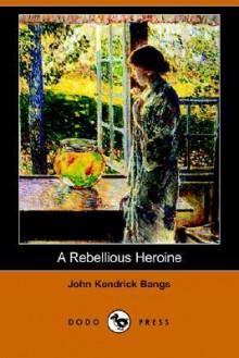 Rebellious Heroine, a (Large Print) - John Kendrick Bangs