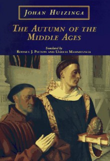 The Autumn of the Middle Ages - Johan Huizinga, Rodney J. Payton, Ulrich Mammitzsch