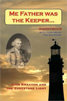 Me Father Was the Keeper: John Smeaton and the Eddystone Light - Anonymous
