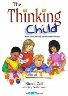 Thinking Child: Brain-Based Learning for the Foundation Stage - Nicola Call, Sally Featherstone