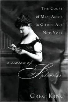 A Season of Splendor: The Court of Mrs. Astor in Gilded Age New York - Greg King