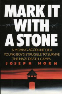 Mark It with a Stone: A Moving Account of a Young Boy's Struggle to Survive the Nazi Death Camps - Joseph Horn