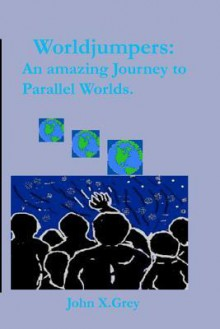 Worldjumpers: An Amazing Journey to Parallel Worlds - John X. Grey