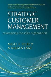 Strategic Customer Management: Strategizing the Sales Organization - Nigel Piercy, Nikala Lane
