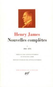 Nouvelles Complètes I, 1864-1876 - Henry James, Annick Duperray, Evelyne Labbé