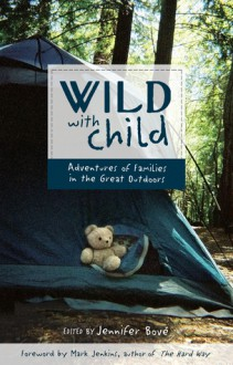Wild with Child: Adventures of Families in the Great Outdoors - Jennifer Bove, Jennifer Bove, Mark Jenkins