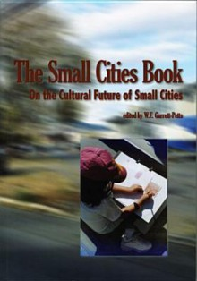 The Small Cities Book: On the Cultural Future of Small Cities - W. F. Garrett-Petts
