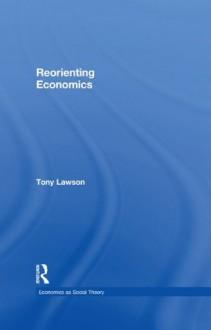 Reorienting Economics (Economics as Social Theory) - Tony Lawson